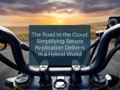 The Road to the Cloud: Simplifying Secure Application Delivery in a Hybrid World